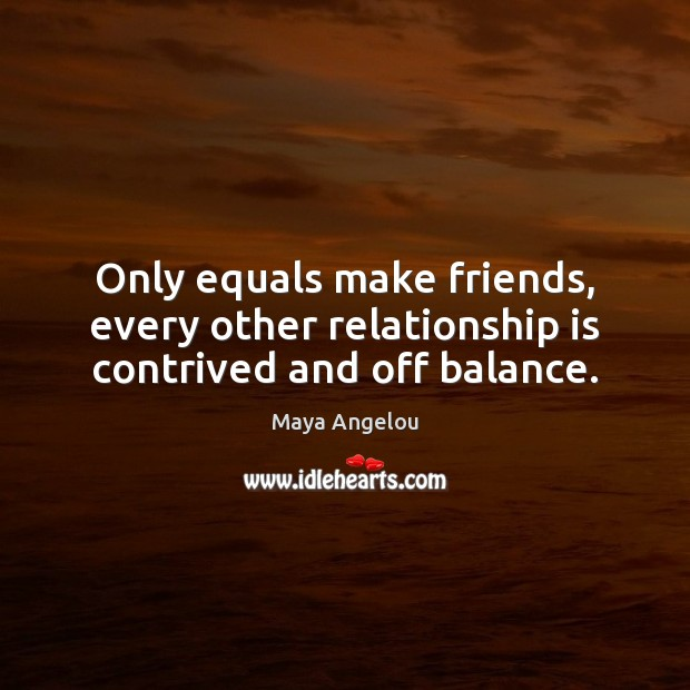 Image, Only equals make friends, every other relationship is contrived and off balance.