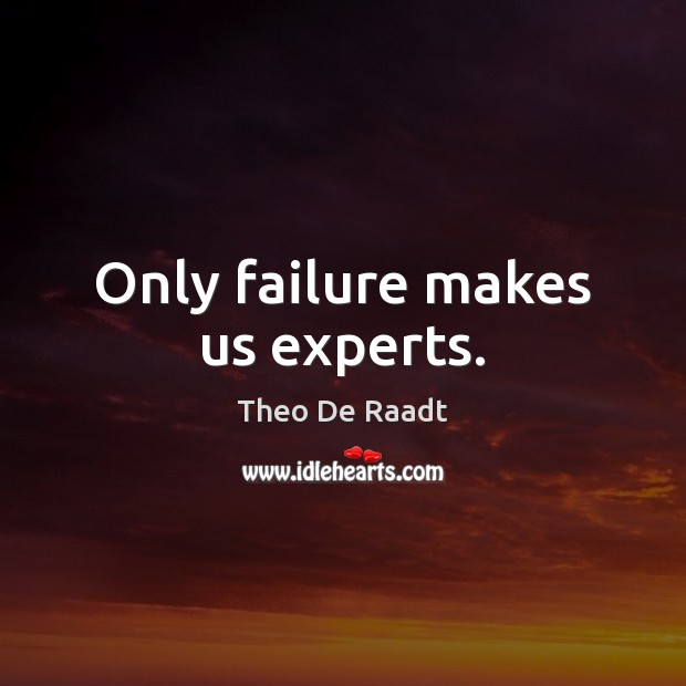 Only failure makes us experts. Theo De Raadt Picture Quote