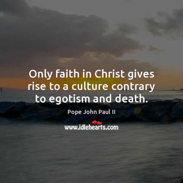 Only faith in Christ gives rise to a culture contrary to egotism and death. Pope John Paul II Picture Quote