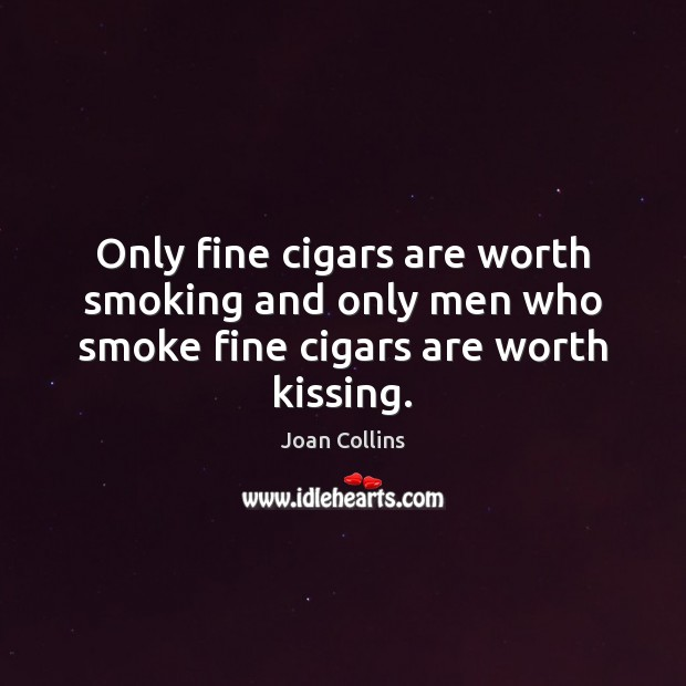 Only fine cigars are worth smoking and only men who smoke fine cigars are worth kissing. Image