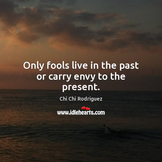 Only fools live in the past or carry envy to the present. Image