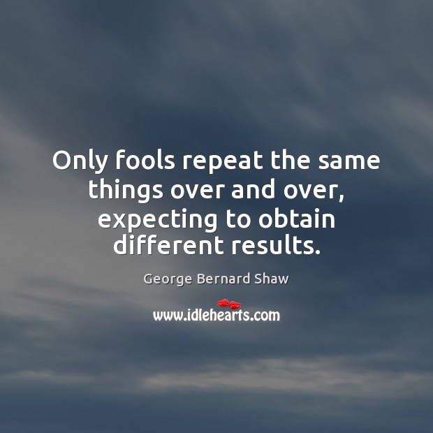 Only fools repeat the same things over and over, expecting to obtain different results. George Bernard Shaw Picture Quote