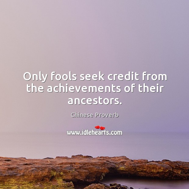 Image, Only fools seek credit from the achievements of their ancestors.
