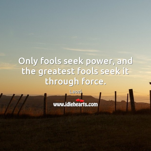 Image, Only fools seek power, and the greatest fools seek it through force.