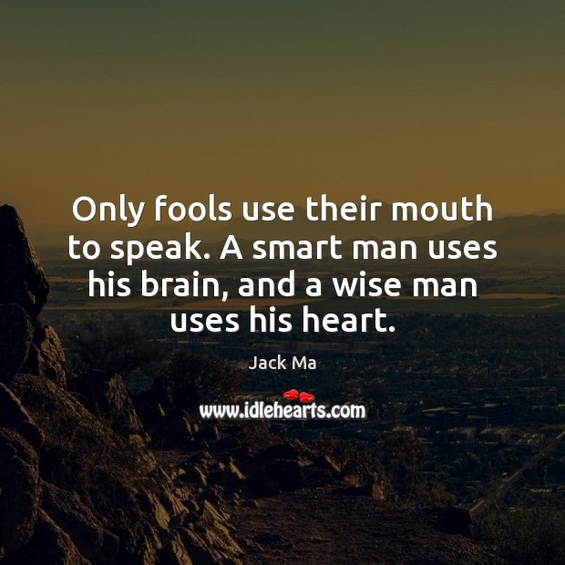Only fools use their mouth to speak. A smart man uses his Jack Ma Picture Quote