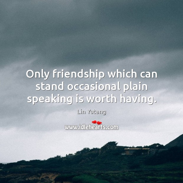 Only friendship which can stand occasional plain speaking is worth having. Image