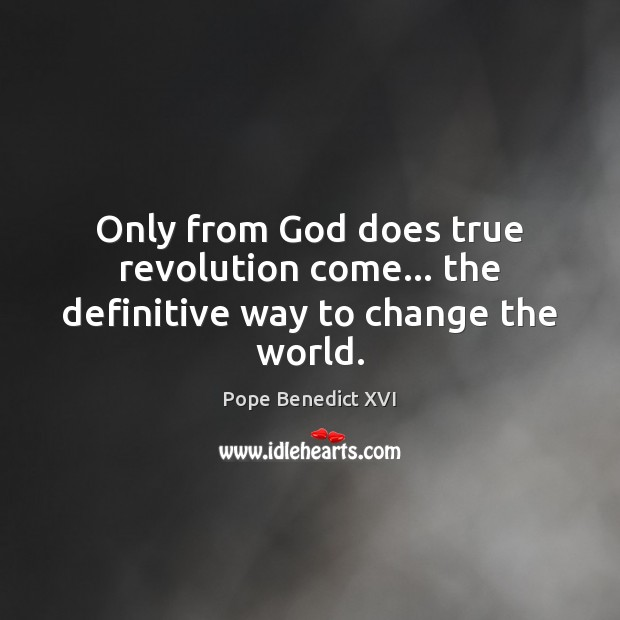 Only from God does true revolution come… the definitive way to change the world. Pope Benedict XVI Picture Quote