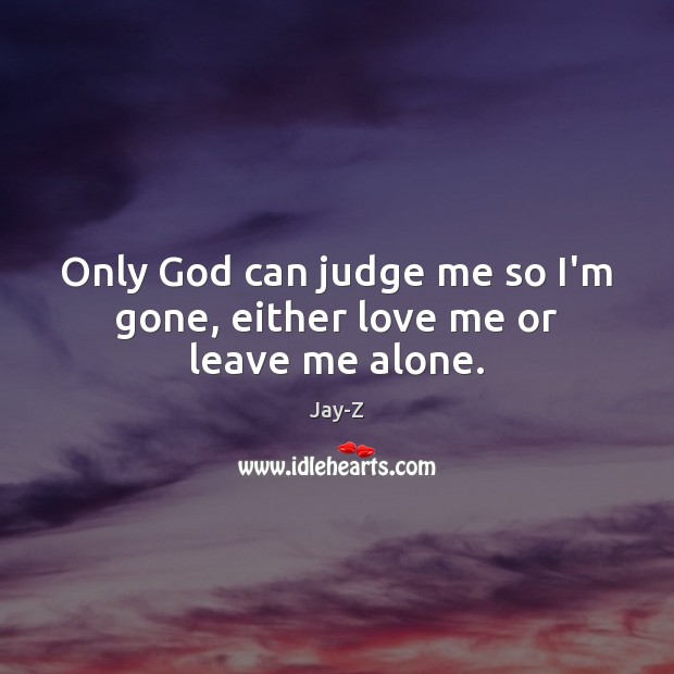 Only God can judge me so I'm gone, either love me or leave me alone. Image