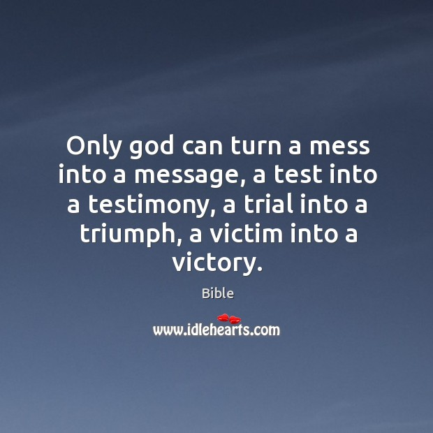 Image, Only God can turn a mess into a message, a test into a testimony, a trial into a triumph, a victim into a victory.