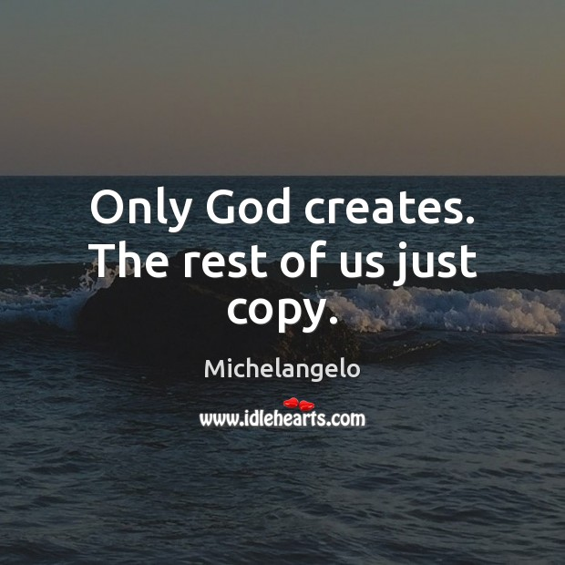 Only God creates. The rest of us just copy. Michelangelo Picture Quote