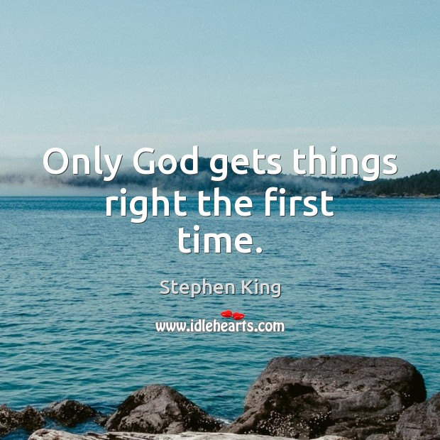 Only God gets things right the first time. Image