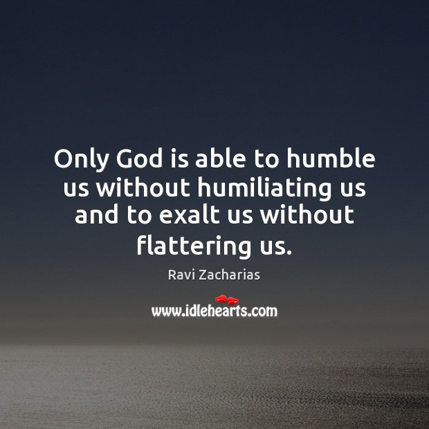 Only God is able to humble us without humiliating us and to Ravi Zacharias Picture Quote