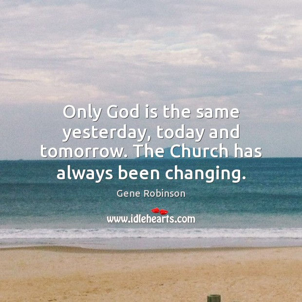 Only God is the same yesterday, today and tomorrow. The Church has always been changing. Gene Robinson Picture Quote