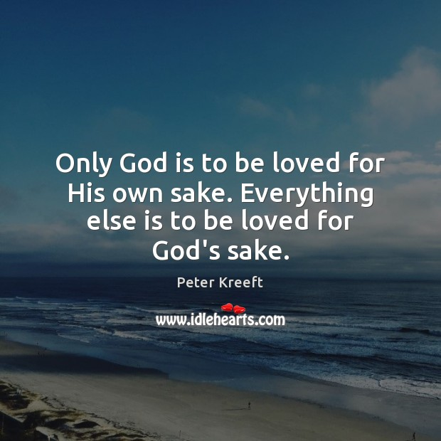 Only God is to be loved for His own sake. Everything else is to be loved for God's sake. To Be Loved Quotes Image