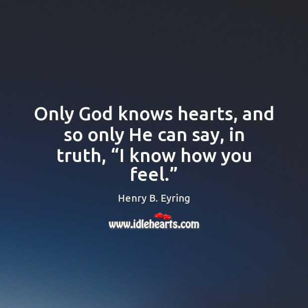 "Image, Only God knows hearts, and so only He can say, in truth, ""I know how you feel."""