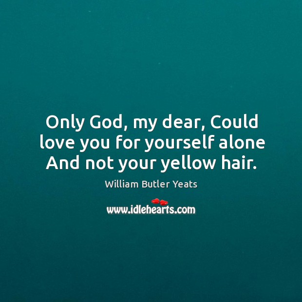 Only God, my dear, Could love you for yourself alone And not your yellow hair. Image