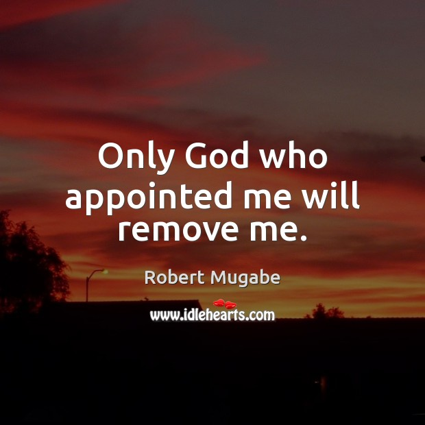 Only God who appointed me will remove me. Robert Mugabe Picture Quote
