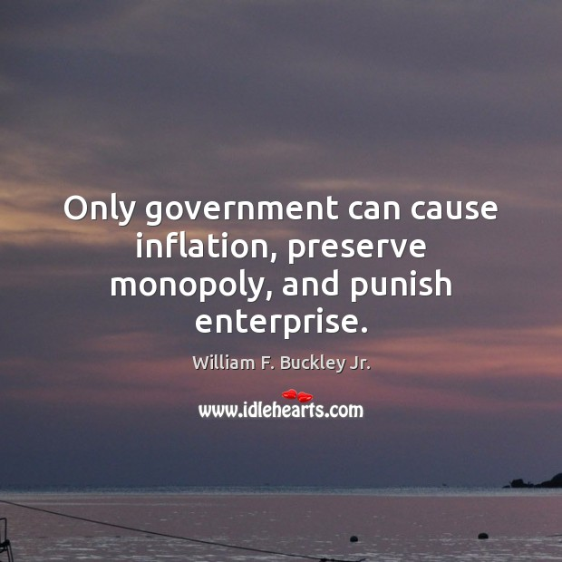 Only government can cause inflation, preserve monopoly, and punish enterprise. William F. Buckley Jr. Picture Quote