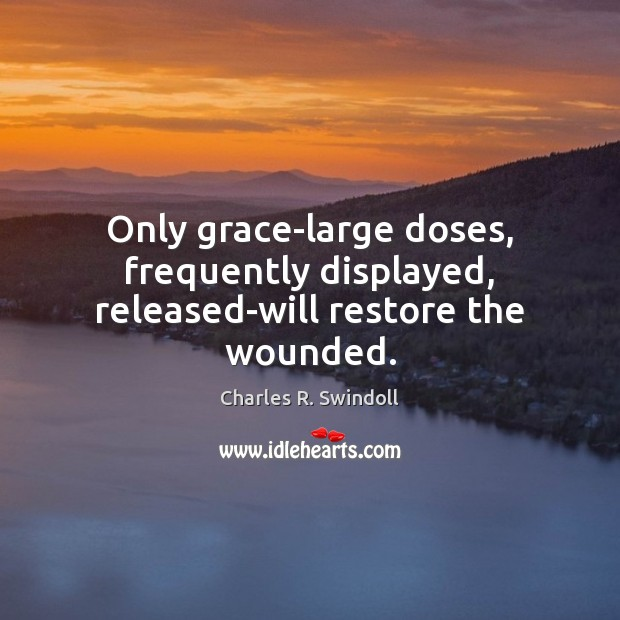 Only grace-large doses, frequently displayed, released-will restore the wounded. Image