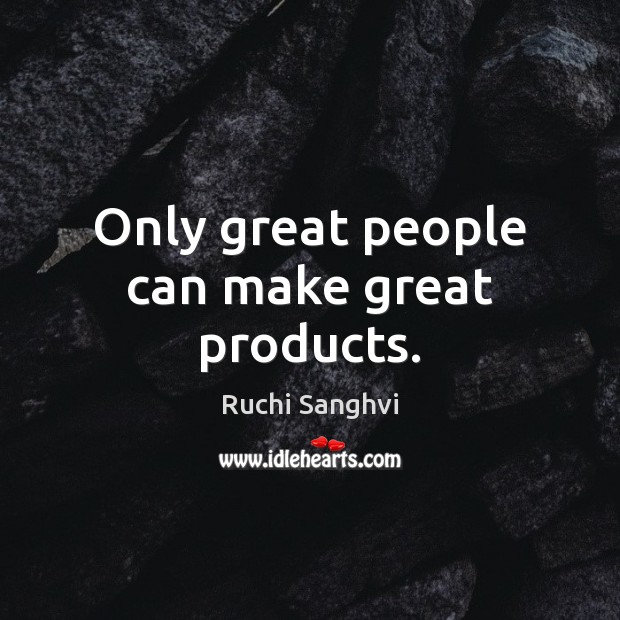 Only great people can make great products. Image