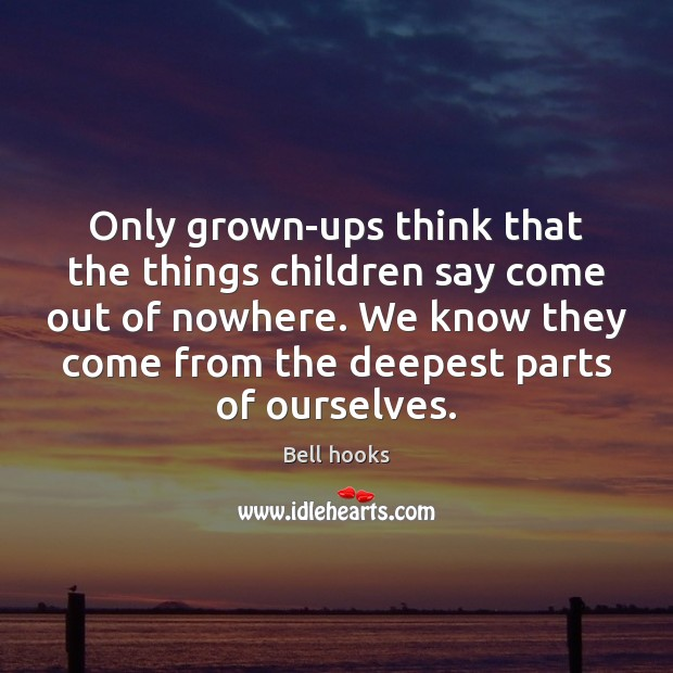 Only grown-ups think that the things children say come out of nowhere. Image