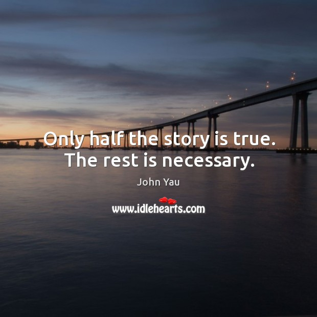 Only half the story is true. The rest is necessary. Image