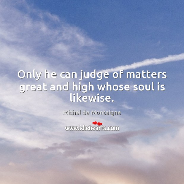 Image, Only he can judge of matters great and high whose soul is likewise.