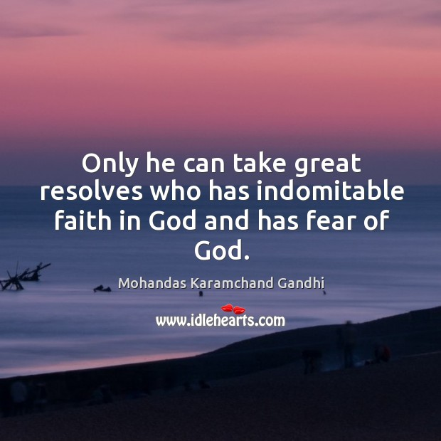 Only he can take great resolves who has indomitable faith in God and has fear of God. Mohandas Karamchand Gandhi Picture Quote