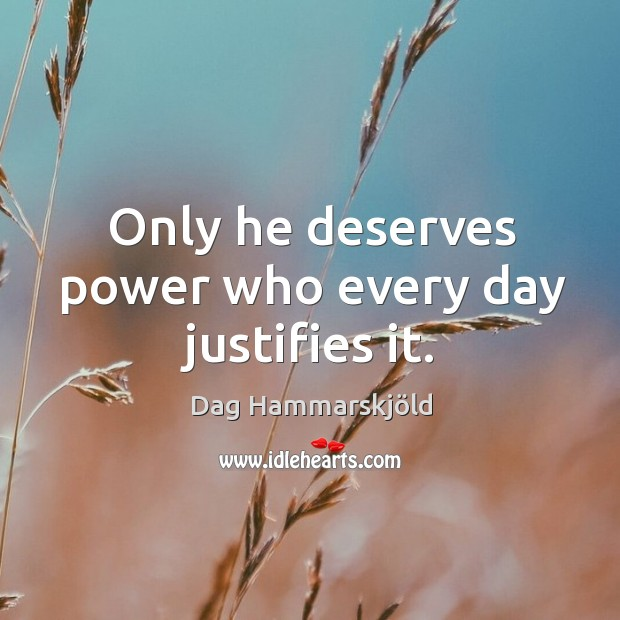 Only he deserves power who every day justifies it. Image