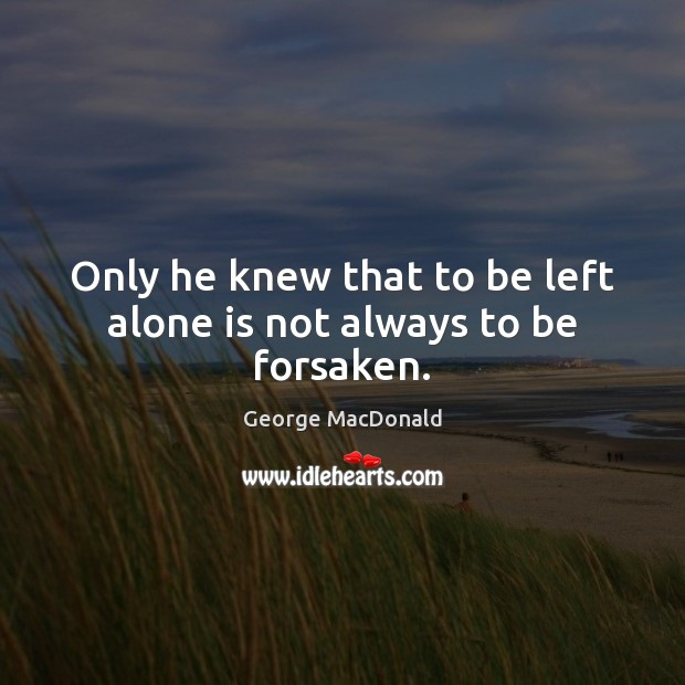 Only he knew that to be left alone is not always to be forsaken. Image