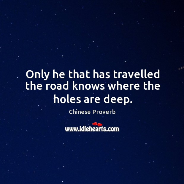 Image, Only he that has travelled the road knows where the holes are deep.