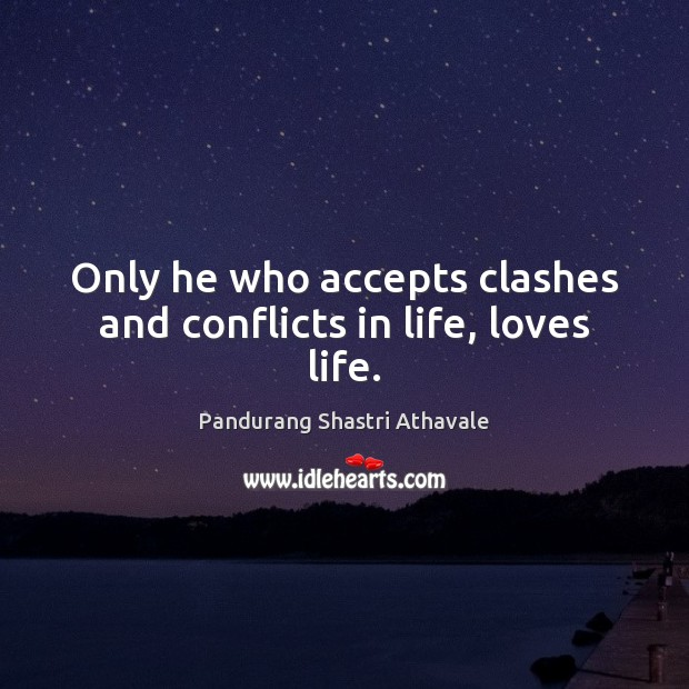Only he who accepts clashes and conflicts in life, loves life. Pandurang Shastri Athavale Picture Quote