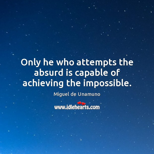 Image, Only he who attempts the absurd is capable of achieving the impossible.