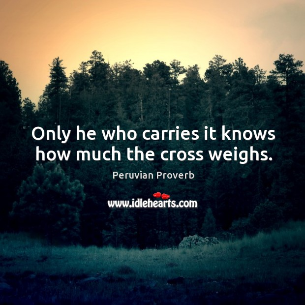 Only he who carries it knows how much the cross weighs. Peruvian Proverbs Image
