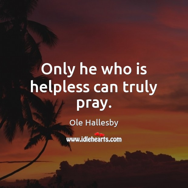 Only he who is helpless can truly pray. Ole Hallesby Picture Quote