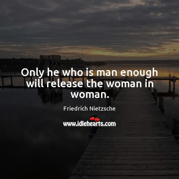 Image, Only he who is man enough will release the woman in woman.
