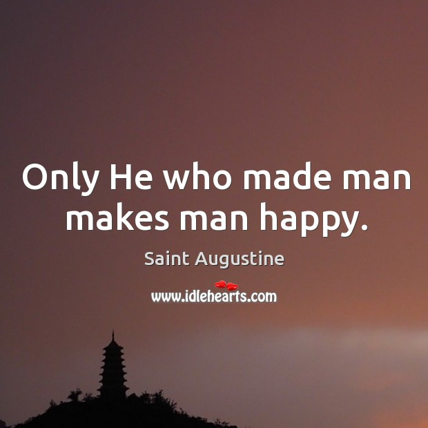 Only He who made man makes man happy. Image