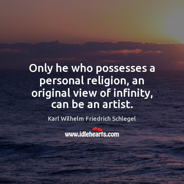 Only he who possesses a personal religion, an original view of infinity, can be an artist. Image