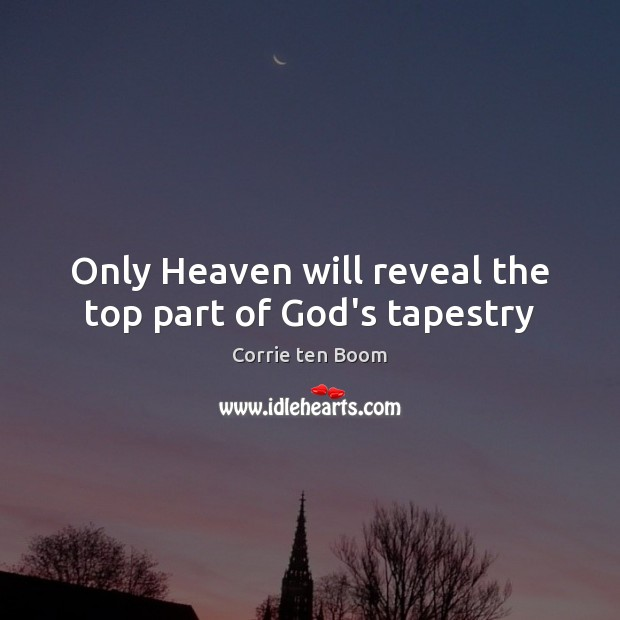 Only Heaven will reveal the top part of God's tapestry Corrie ten Boom Picture Quote