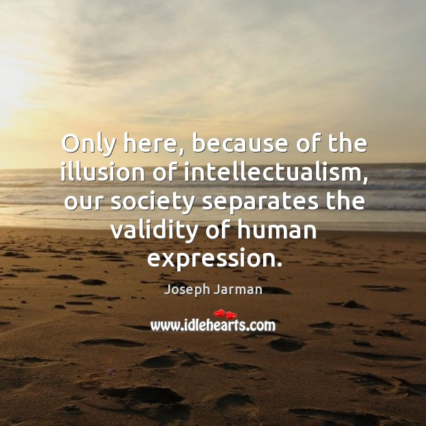 Only here, because of the illusion of intellectualism, our society separates the validity of human expression. Image