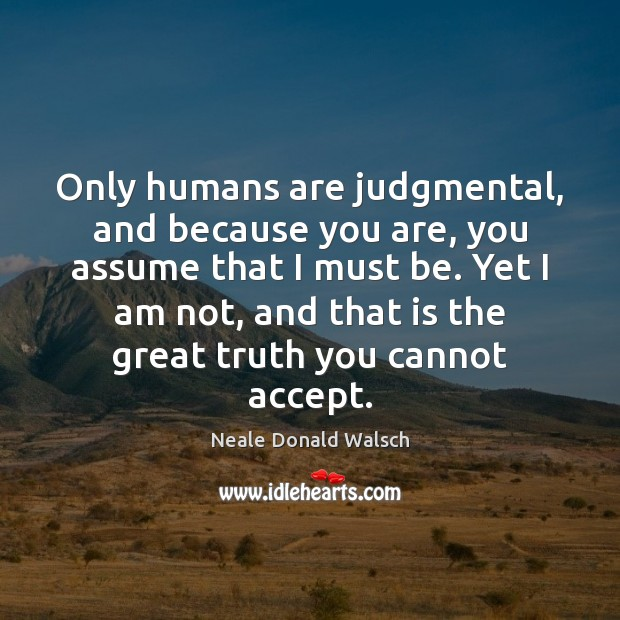Only humans are judgmental, and because you are, you assume that I Neale Donald Walsch Picture Quote
