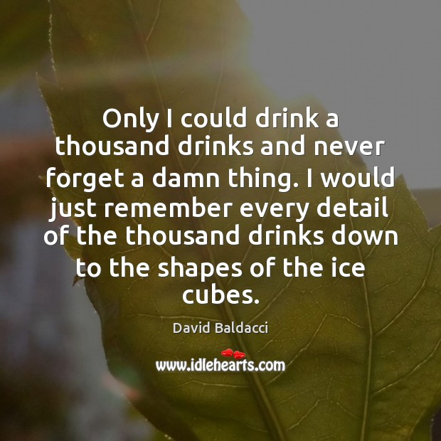 Only I could drink a thousand drinks and never forget a damn David Baldacci Picture Quote