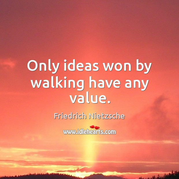Only ideas won by walking have any value. Image