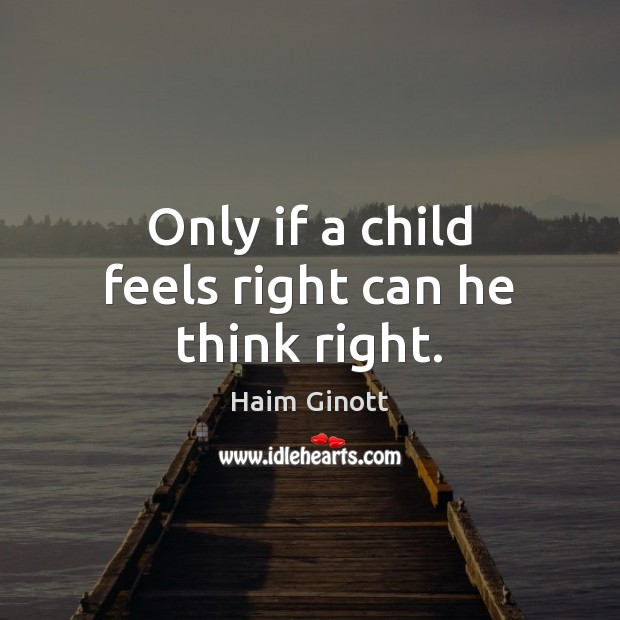 Only if a child feels right can he think right. Image