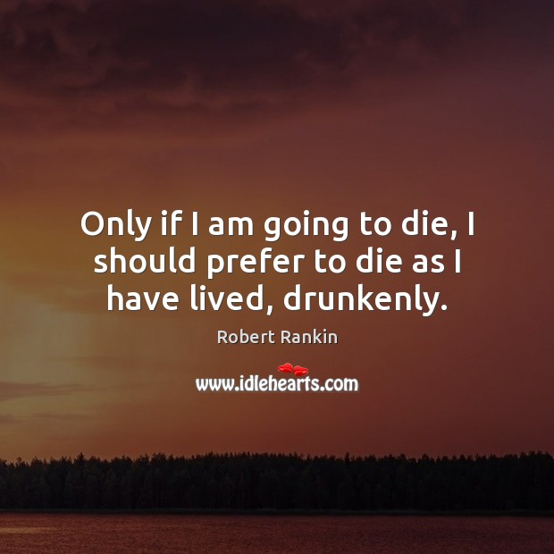Only if I am going to die, I should prefer to die as I have lived, drunkenly. Image