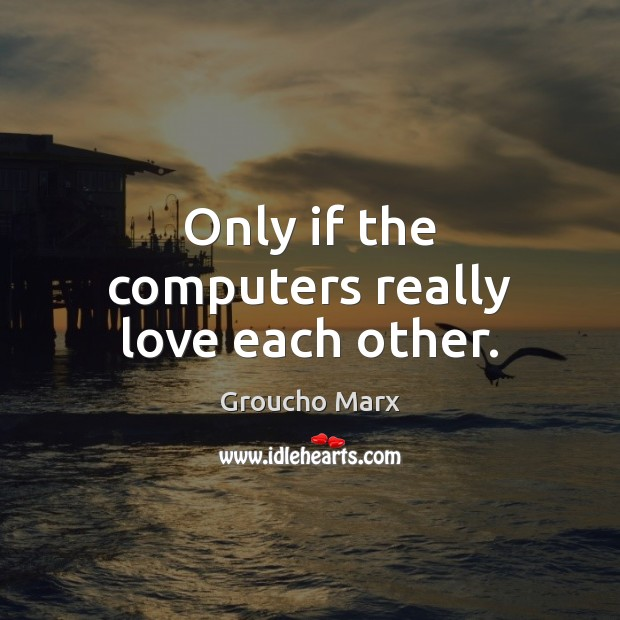 Only if the computers really love each other. Groucho Marx Picture Quote