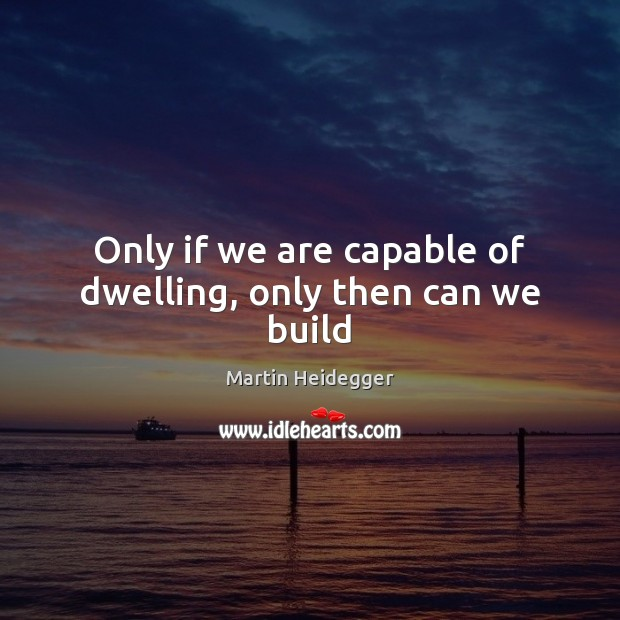 Only if we are capable of dwelling, only then can we build Martin Heidegger Picture Quote