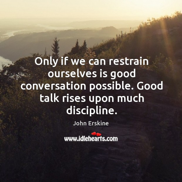 Image, Only if we can restrain ourselves is good conversation possible. Good talk rises upon much discipline.