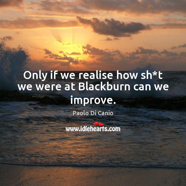 Only if we realise how sh*t we were at Blackburn can we improve. Image
