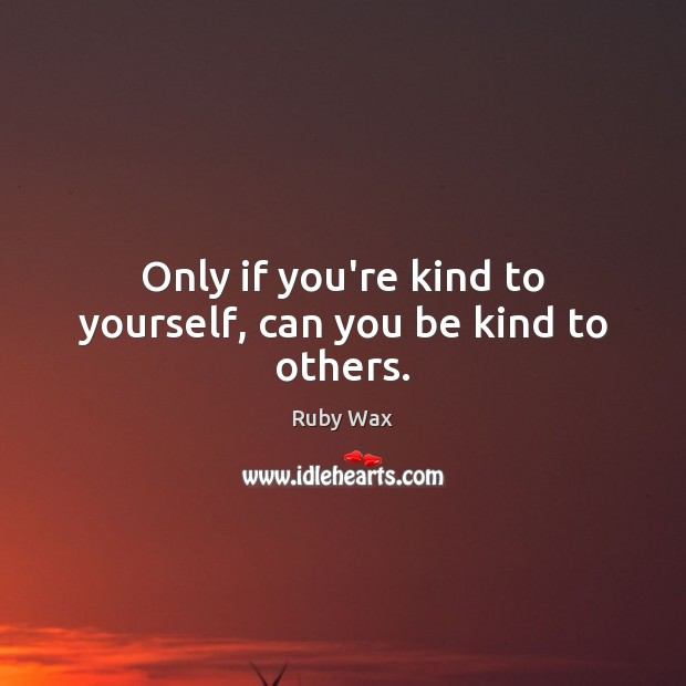 Only if you're kind to yourself, can you be kind to others. Ruby Wax Picture Quote